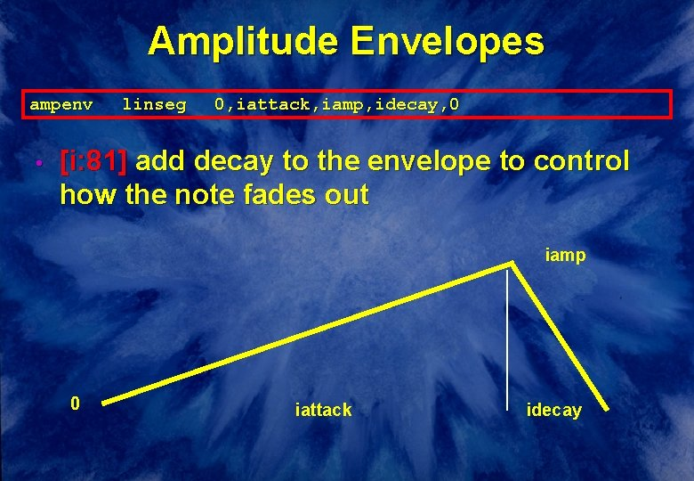 Amplitude Envelopes ampenv • linseg 0, iattack, iamp, idecay, 0 [i: 81] add decay