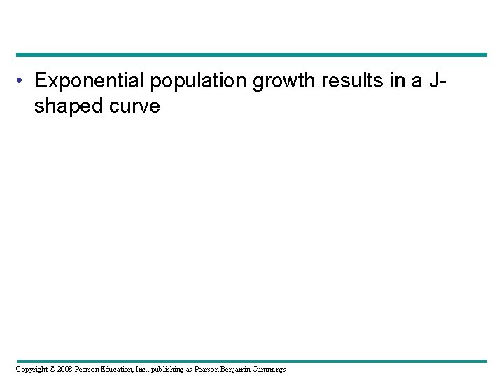 • Exponential population growth results in a Jshaped curve Copyright © 2008 Pearson