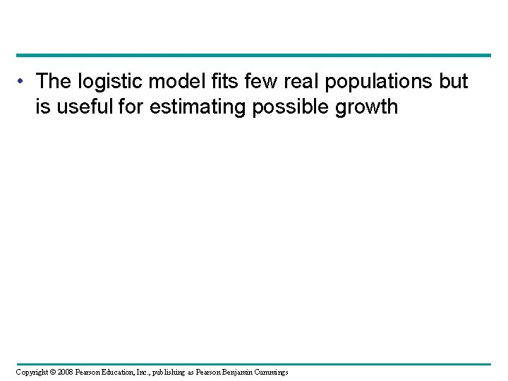 • The logistic model fits few real populations but is useful for estimating