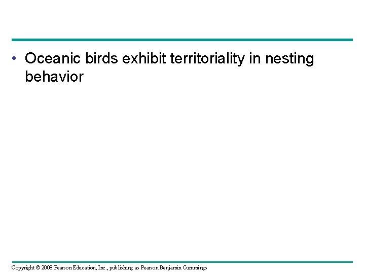 • Oceanic birds exhibit territoriality in nesting behavior Copyright © 2008 Pearson Education,