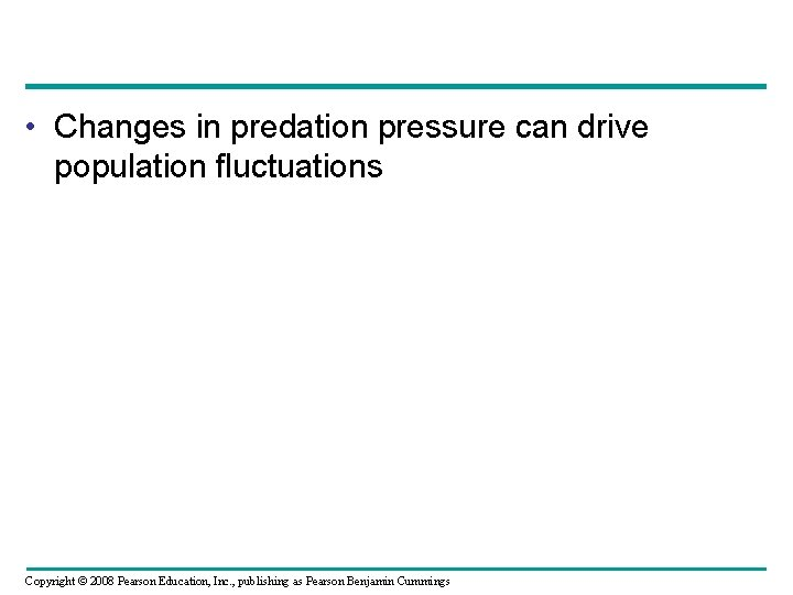 • Changes in predation pressure can drive population fluctuations Copyright © 2008 Pearson