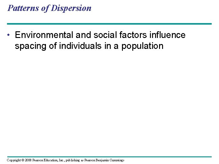 Patterns of Dispersion • Environmental and social factors influence spacing of individuals in a