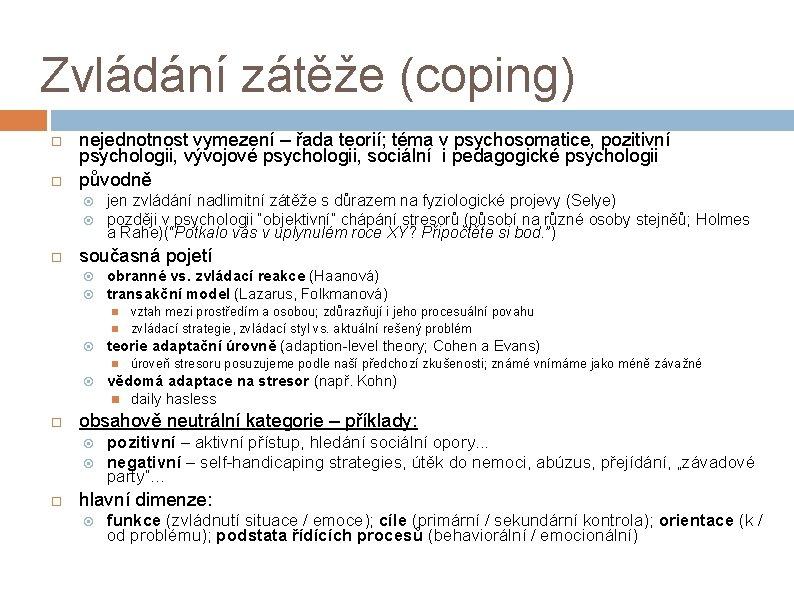 Zvládání zátěže (coping) nejednotnost vymezení – řada teorií; téma v psychosomatice, pozitivní psychologii, vývojové