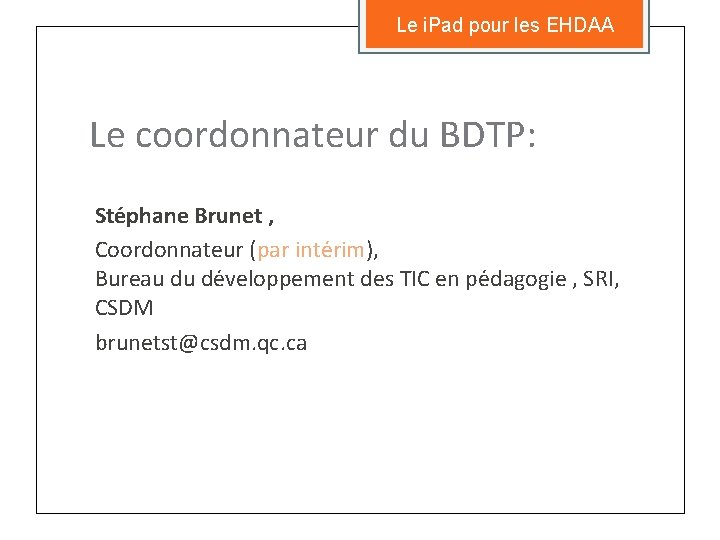 Le i. Pad pour les EHDAA Le coordonnateur du BDTP: Ste phane Brunet ,
