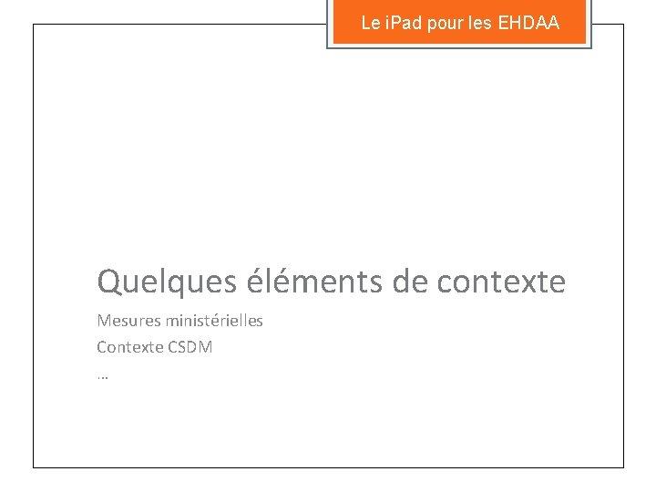 Le i. Pad pour les EHDAA Quelques éléments de contexte Mesures ministérielles Contexte CSDM
