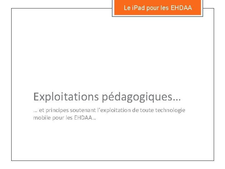 Le i. Pad pour les EHDAA Exploitations pédagogiques… … et principes soutenant l'exploitation de