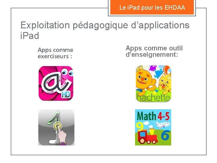 Le i. Pad pour les EHDAA Exploitation pédagogique d'applications i. Pad Apps comme exerciseurs
