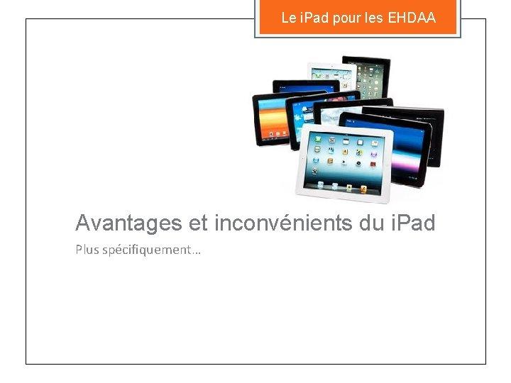 Le i. Pad pour les EHDAA Avantages et inconvénients du i. Pad Plus spécifiquement…