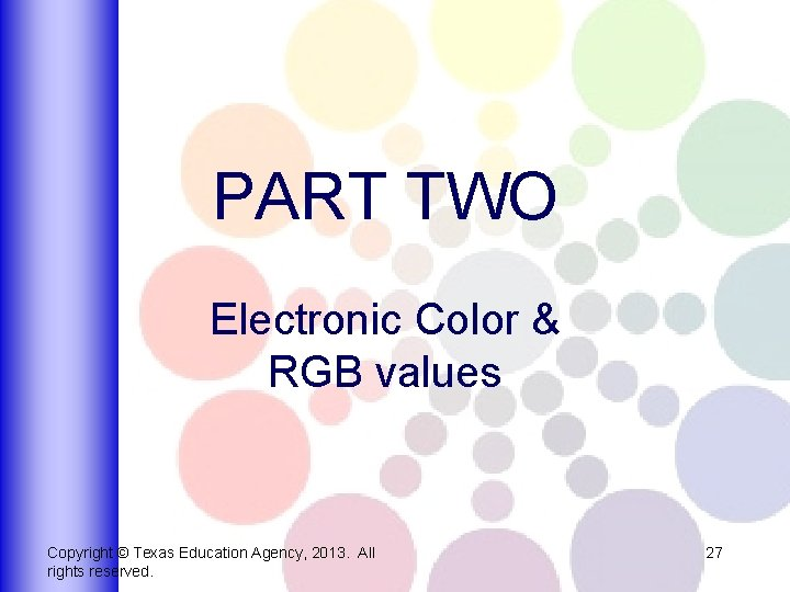 PART TWO Electronic Color & RGB values Copyright © Texas Education Agency, 2013. All