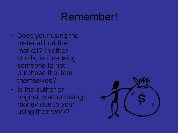 Remember! • Does your using the material hurt the market? In other words, is