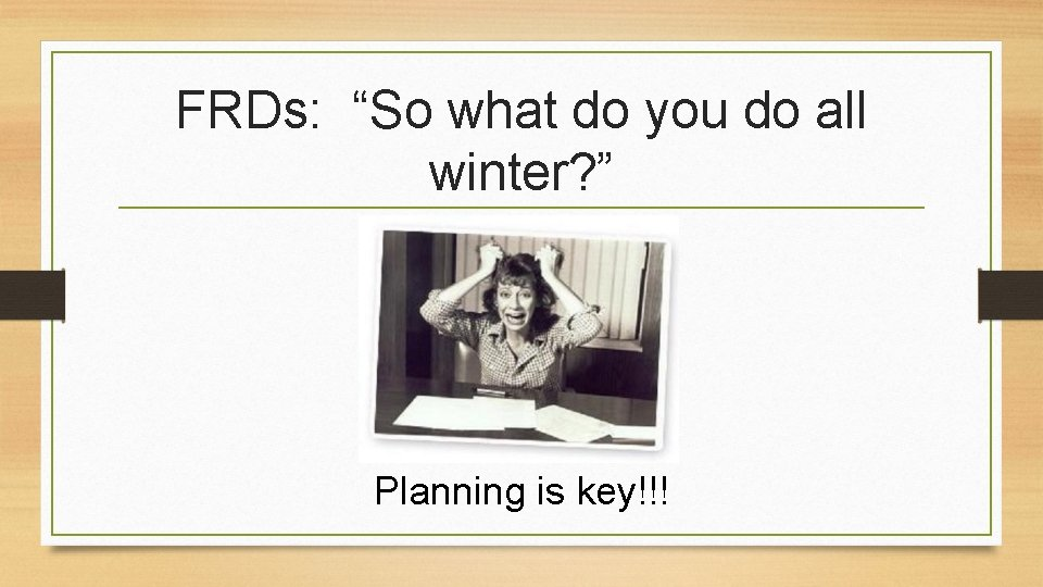 """FRDs: """"So what do you do all winter? """" Planning is key!!!"""