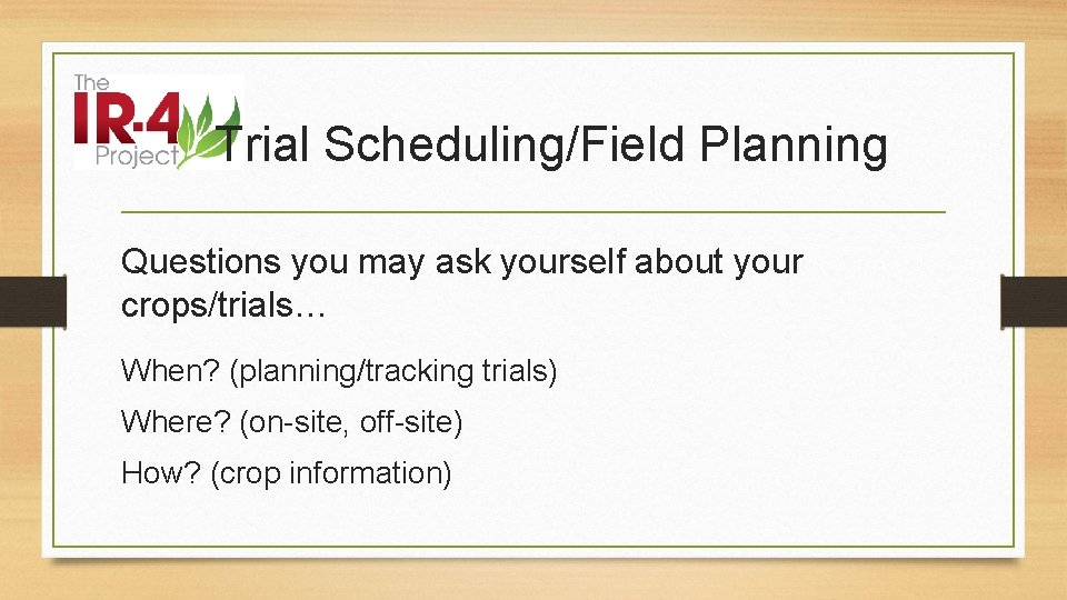 Trial Scheduling/Field Planning Questions you may ask yourself about your crops/trials… When? (planning/tracking trials)