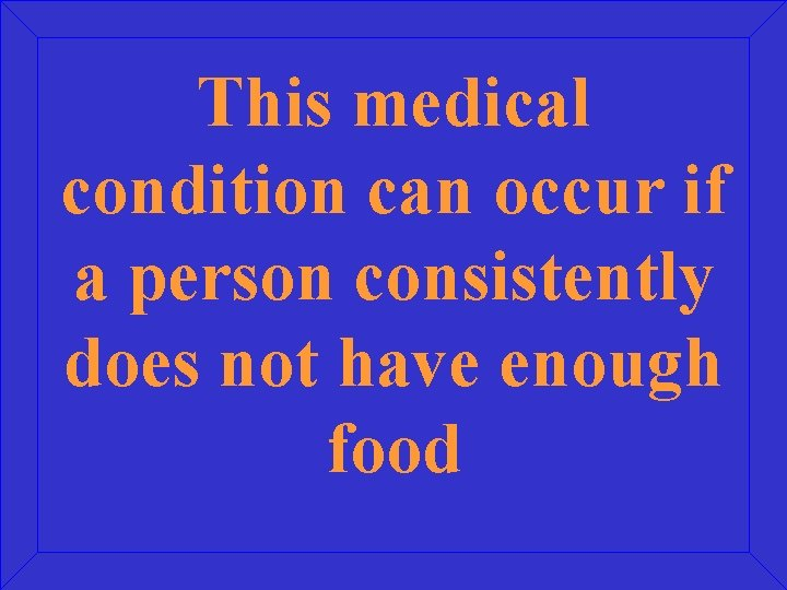 This medical condition can occur if a person consistently does not have enough food