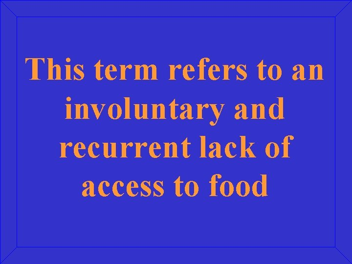 This term refers to an involuntary and recurrent lack of access to food
