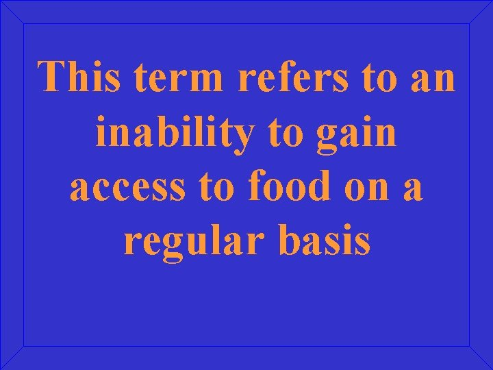 This term refers to an inability to gain access to food on a regular