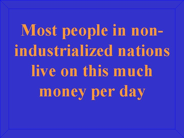 Most people in nonindustrialized nations live on this much money per day