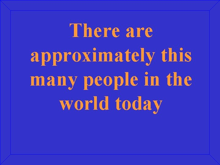 There approximately this many people in the world today