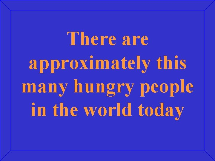 There approximately this many hungry people in the world today