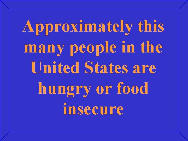 Approximately this many people in the United States are hungry or food insecure