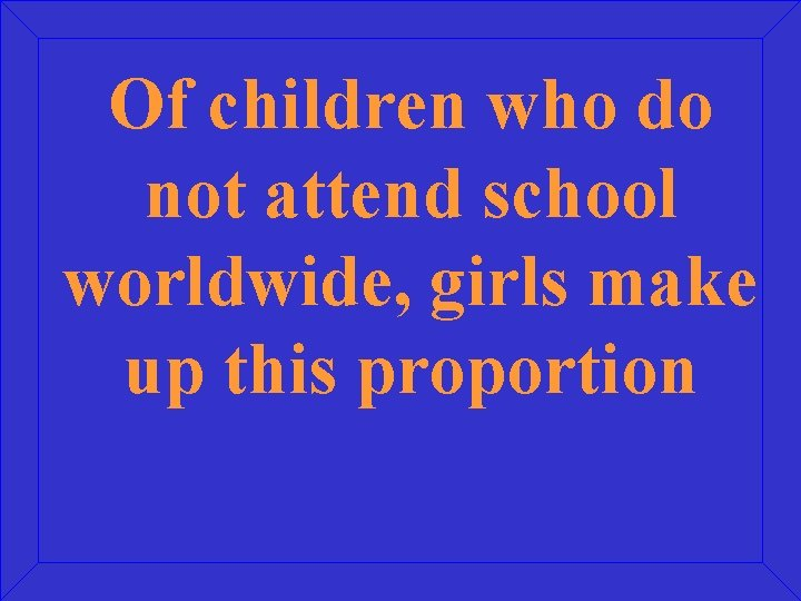 Of children who do not attend school worldwide, girls make up this proportion