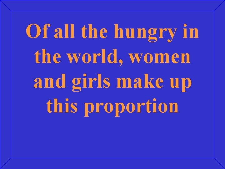 Of all the hungry in the world, women and girls make up this proportion