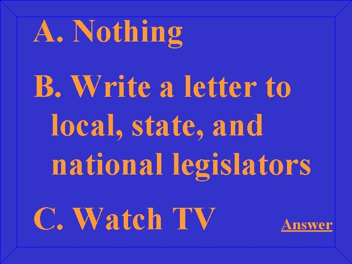 A. Nothing B. Write a letter to local, state, and national legislators C. Watch