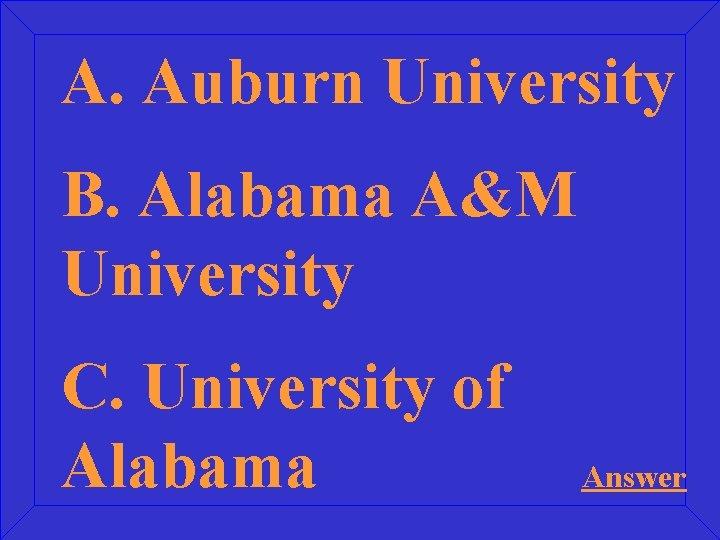 A. Auburn University B. Alabama A&M University C. University of Alabama Answer