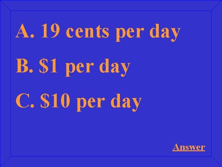 A. 19 cents per day B. $1 per day C. $10 per day Answer