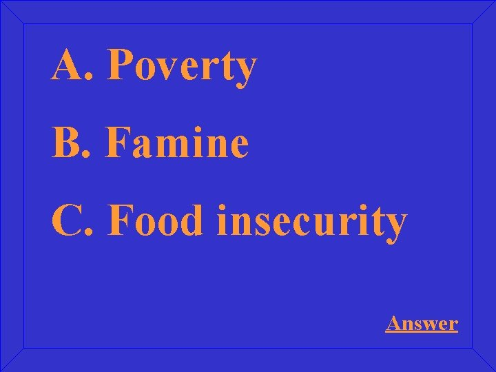 A. Poverty B. Famine C. Food insecurity Answer
