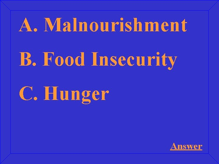 A. Malnourishment B. Food Insecurity C. Hunger Answer