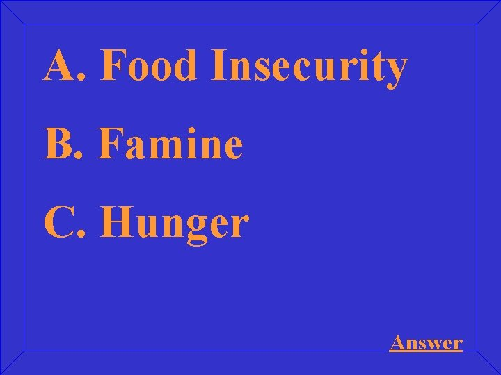 A. Food Insecurity B. Famine C. Hunger Answer