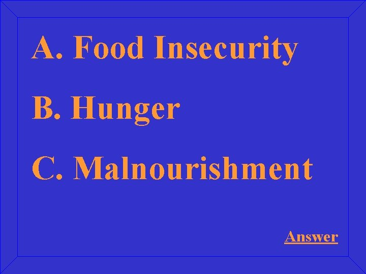 A. Food Insecurity B. Hunger C. Malnourishment Answer