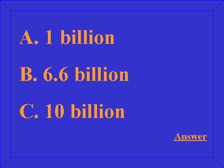A. 1 billion B. 6. 6 billion C. 10 billion Answer
