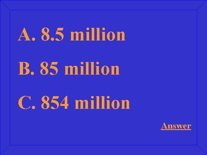 A. 8. 5 million B. 85 million C. 854 million Answer