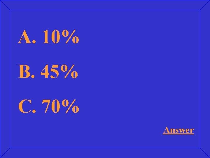 A. 10% B. 45% C. 70% Answer