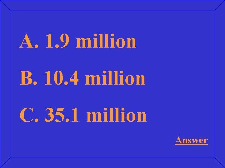 A. 1. 9 million B. 10. 4 million C. 35. 1 million Answer