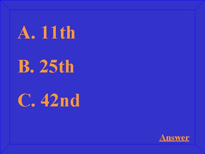A. 11 th B. 25 th C. 42 nd Answer