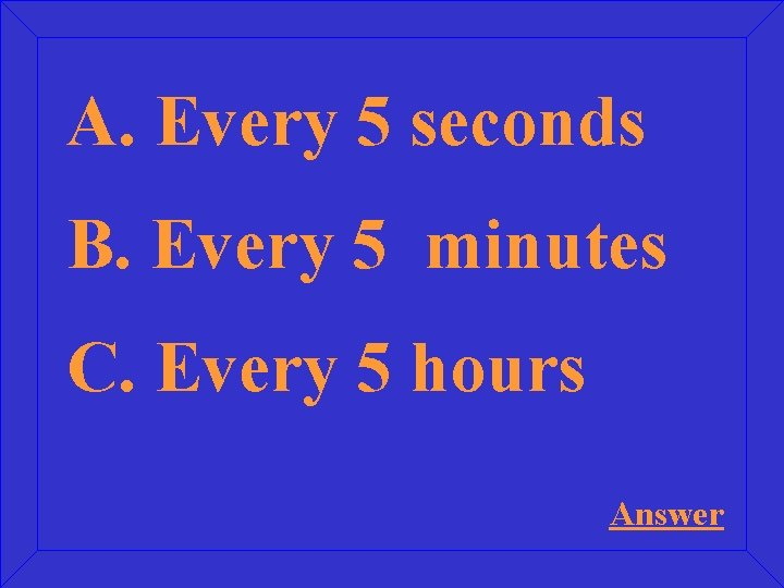 A. Every 5 seconds B. Every 5 minutes C. Every 5 hours Answer