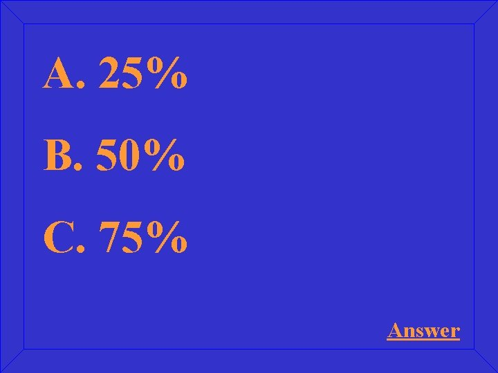 A. 25% B. 50% C. 75% Answer