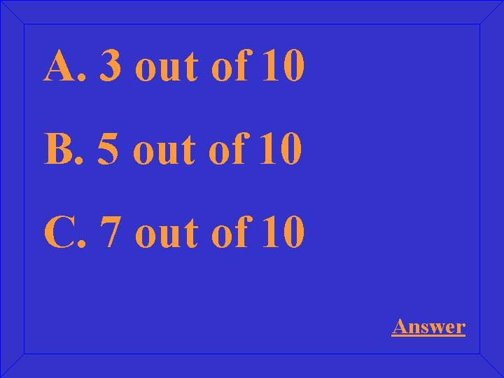 A. 3 out of 10 B. 5 out of 10 C. 7 out of