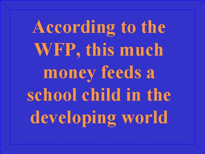 According to the WFP, this much money feeds a school child in the developing