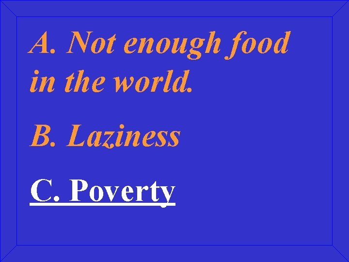 A. Not enough food in the world. B. Laziness C. Poverty