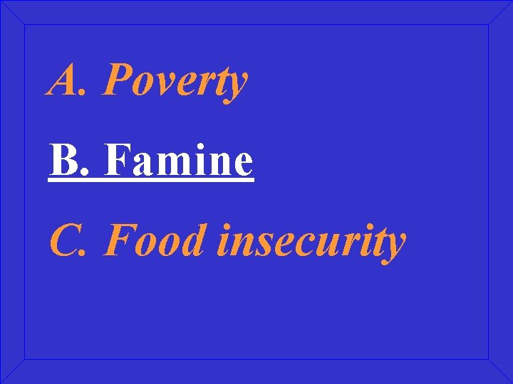A. Poverty B. Famine C. Food insecurity