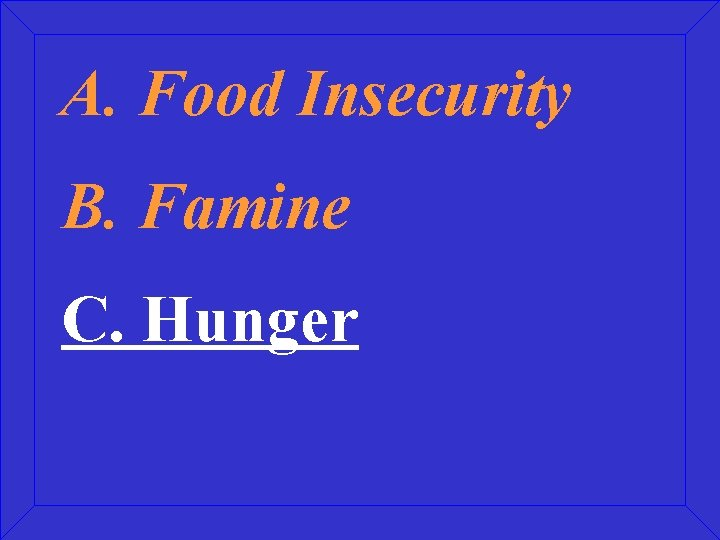 A. Food Insecurity B. Famine C. Hunger