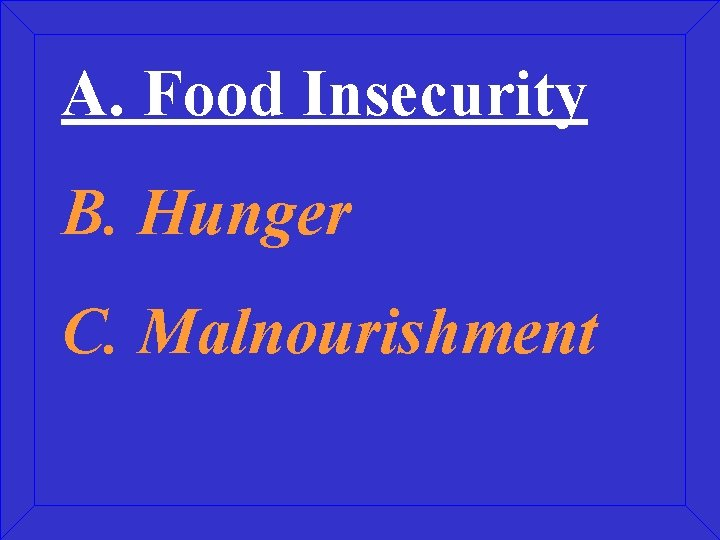 A. Food Insecurity B. Hunger C. Malnourishment