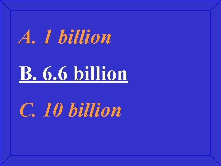 A. 1 billion B. 6. 6 billion C. 10 billion