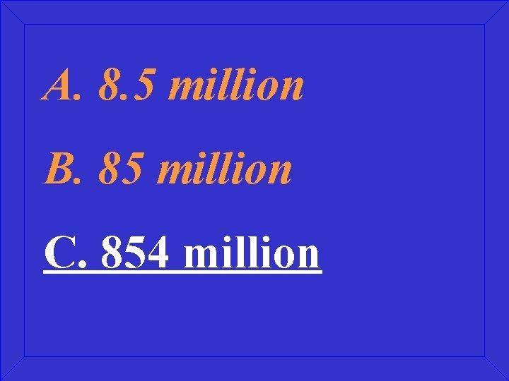 A. 8. 5 million B. 85 million C. 854 million