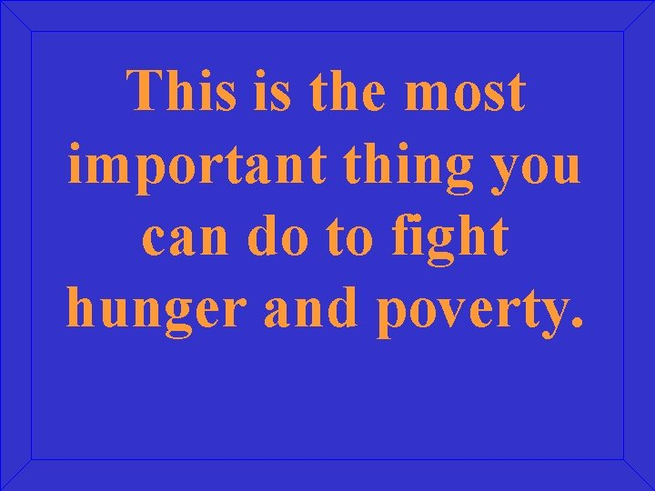 This is the most important thing you can do to fight hunger and poverty.