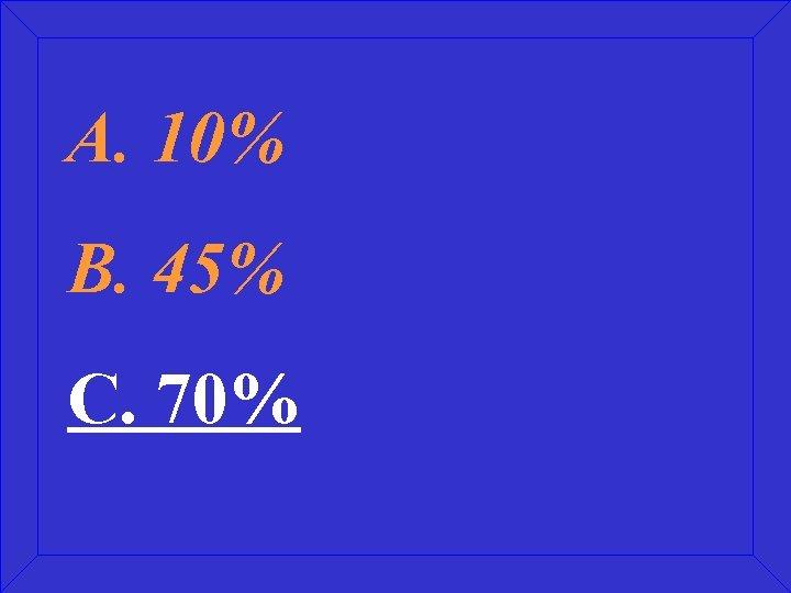 A. 10% B. 45% C. 70%