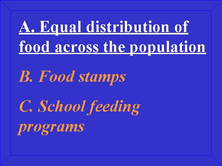 A. Equal distribution of food across the population B. Food stamps C. School feeding